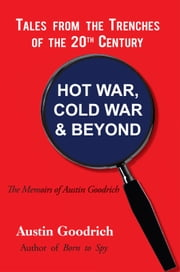 HOT WAR, COLD WAR & BEYOND, Tales from the Trenches of the 20th Century - The Memoirs of Austin Goodrich ebook by Austin Goodrich