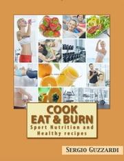 Cook Eat & Burn - Sport Nutrition and Healthy recipes ebook by Sergio Guzzardi