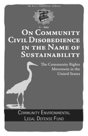 On Community Civil Disobedience in the Name of Sustainability - The Community Rights Movement in the United States ebook by The Community Environmental Legal Defense Fund