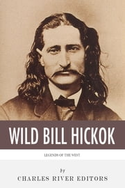 Legends of the West: The Life and Legacy of Wild Bill Hickok ebook by Charles River Editors
