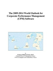 The 2009-2014 World Outlook for Corporate Performance Management (CPM) Software ebook by ICON Group International, Inc.