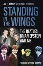 Standing In the Wings - The Beatles, Brian Epstein and Me ebook by Joe Flannery, Mike Brocken, Philip Norman