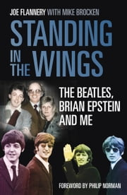 Standing In the Wings - The Beatles, Brian Epstein and Me ebook by Joe Flannery,Mike Brocken,Philip Norman