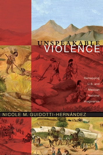 Unspeakable Violence - Remapping U.S. and Mexican National Imaginaries ebook by Nicole M. Guidotti-Hernández
