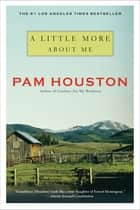 A Little More About Me ebook by Pam Houston