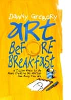 Art Before Breakfast - A Zillion Ways to be More Creative No Matter How Busy You Are ekitaplar by Danny Gregory