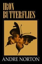 Iron Butterflies ebook by Andre Norton