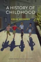 A History of Childhood ebook by Colin Heywood