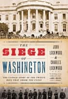 The Siege of Washington - The Untold Story of the Twelve Days That Shook the Union ebook by John Lockwood, Charles Lockwood