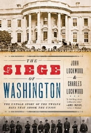 The Siege of Washington: The Untold Story of the Twelve Days That Shook the Union ebook by John Lockwood,Charles Lockwood