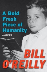 A Bold Fresh Piece of Humanity - A Memoir ebook by Bill O'Reilly