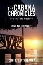 The Cabana Chronicles Conversations About God Islam and Christianity - The Cabana Chronicles ebook by John B. Bartholomew