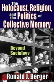 The Holocaust, Religion, and the Politics of Collective Memory - Beyond Sociology ebook by Ronald J. Berger