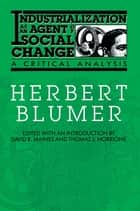 Industrialization as an Agent of Social Change - A Critical Analysis ebook by Herbert Blumer