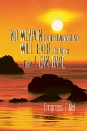 No Weapon Formed Against Me Will Ever Be More Than I Can Bare ebook by Empress I' Mel