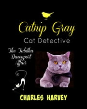 Catnip Gray Cat Detective: The Tabitha Davenport Affair ebook by Charles Harvey