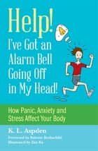 Help! I've Got an Alarm Bell Going Off in My Head! - How Panic, Anxiety and Stress Affect Your Body eBook by K.L. Aspden, Zita Ra, Babette Rothschild