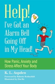 Help! I've Got an Alarm Bell Going Off in My Head! - How Panic, Anxiety and Stress Affect Your Body ebook by K.L. Aspden,Zita Ra,Babette Rothschild