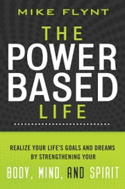 The Power-Based Life - Realize Your Life's Goals and Dreams by Strengthening Your Body, Mind, and Spirit ebook by Mike Flynt