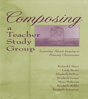 Composing a Teacher Study Group - Learning About Inquiry in Primary Classrooms ebook by Richard J. Meyer,With Linda Brown,Elizabeth DeNino,Kimberly Larson,Mona McKenzie