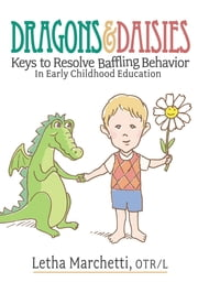 DRAGONS & DAISIES - KEYS TO RESOLVE BAFFLING BEHAVIOR IN EARLY CHILDHOOD EDUCATION ebook by Letha Marchetti,Warren L. Dayton,Martha Dayton