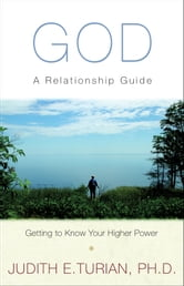 God - A Relationship Guide, Getting to Know Your Higher Power ebook by Judith E Turian, Ph.D.