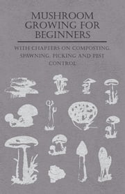 Mushroom Growing for Beginners - With Chapters on Composting, Spawning, Picking and Pest Control ebook by Various