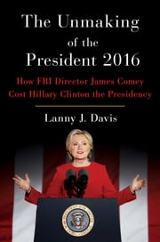 The Unmaking of the President 2016 - How FBI Director James Comey Cost Hillary Clinton the Presidency ebook by Lanny J. Davis