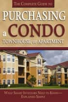 The Complete Guide to Purchasing a Condo, Townhouse, or Apartment - What Smart Investors Need to Know Explained Simply eBook by Susan Smith Alvis