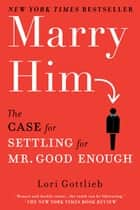 Marry Him - The Case for Settling for Mr. Good Enough ebook by Lori Gottlieb