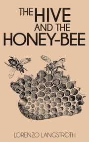 The Hive and the Honey-Bee ebook by Lorenzo Langstroth