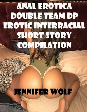 Anal Erotica Double Team Dp Erotic Interracial Short Story Compilation ebook by Jennifer Wolf