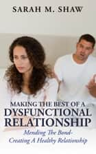 Making The Best Of A Dysfunctional Relationship: Mending The Bond - Creating A Healthy Relationship ebook by Sarah M.Shaw