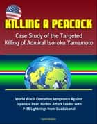 Killing a Peacock: Case Study of the Targeted Killing of Admiral Isoroku Yamamoto - World War II Operation Vengeance Against Japanese Pearl Harbor Attack Leader with P-38 Lightnings from Guadalcanal ebook by Progressive Management
