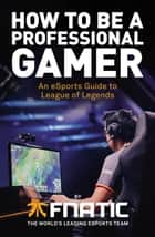 How To Be a Professional Gamer - An eSports Guide to League of Legends ebook by Fnatic, YellOwStar, Spirit,...