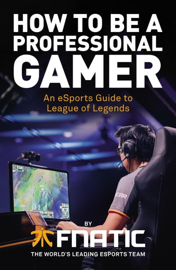 How To Be a Professional Gamer - An eSports Guide to League of Legends ebook by Fnatic,YellOwStar,Spirit,Febiven,Rekkles,Kikis,Mike Diver