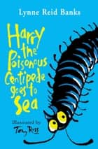 Harry the Poisonous Centipede Goes To Sea ebook by Lynne Reid Banks