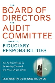 The Board of Directors and Audit Committee Guide to Fiduciary Responsibilities - Ten Critical Steps to Protecting Yourself and Your Organization ebook by Sheila Moran, CPA, CFE,Ronald Kral, CPA, CMA, CGMA