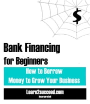 Bank Financing for Beginners - How to Borrow Money to Grow Your Business ebook by Learn2succeed