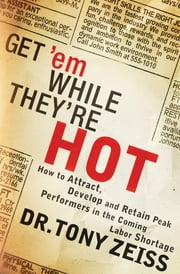 Get 'em While They're Hot - How to Attract, Develop, and Retain Peak Performers in the Coming Labor Shortage ebook by Tony Zeiss