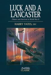 Luck and a Lancaster - Chance and Survival in World War II ebook by Harry Yates