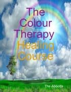 The Colour Therapy Healing Course ebook by The Abbotts
