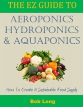 The EZ Guide to Aeroponics, Hydroponics and Aquaponics ebook by Bob Long