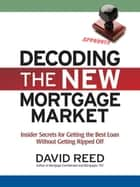 Decoding the New Mortgage Market - Insider Secrets for Getting the Best Loan Without Getting Ripped Off eBook by David Reed