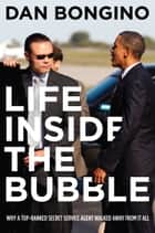 Life Inside the Bubble - Why a Top-Ranked Secret Service Agent Walked Away from It All ebook by Dan Bognino