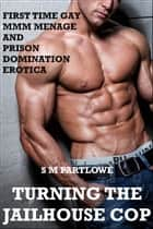 Turning the Jailhouse Cop (First Time Gay MMM Menage and Prison Domination Erotica) ebook by S M Partlowe