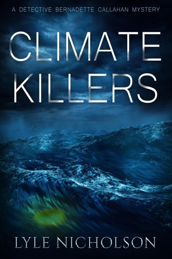 Climate Killers - Bernadette Callahan Detective Series, #3 ebook by Lyle Nicholson