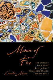 Mosaic of Fire - The Work of Lola Ridge, Evelyn Scott, Charlotte Wilder, and Kay Boyle ebook by Caroline Maun