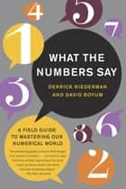 What the Numbers Say - A Field Guide to Mastering Our Numerical World ebook by Derrick Niederman, David Boyum