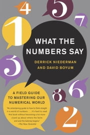 What the Numbers Say - A Field Guide to Mastering Our Numerical World ebook by Derrick Niederman,David Boyum
